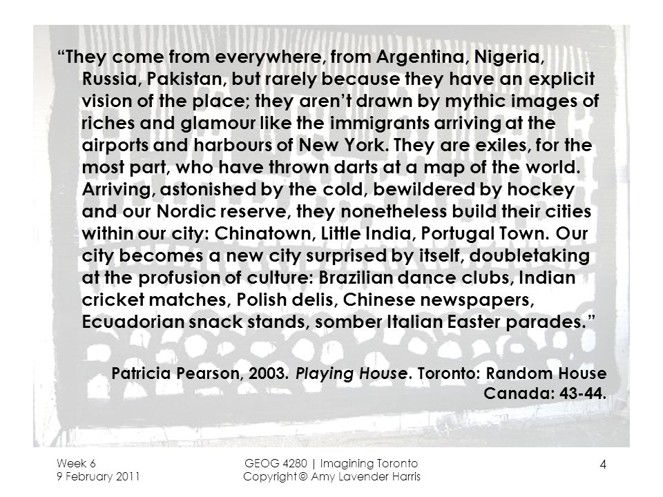 They come from everywhere, from Argentina, Nigeria, Russia, Pakistan, but rarely because they have an explicit vision of the place; they aren't drawn by mythic images of riches and glamour like the immigrants arriving at the airports and harbours of New York. They are exiles, for the most part, who have thrown darts at a map of the world. Arriving, astonished by the cold, bewildered by hockey and our Nordic reserve, they nonetheless build their cities within our city: Chinatown, Little India, Portugal Town. Our city becomes a new city surprised by itself, doubletaking at the profusion of culture: Brazilian dance clubs, Indian cricket matches, Polish delis, Chinese newspapers, Ecuadorian snack stands, somber Italian Easter parades.