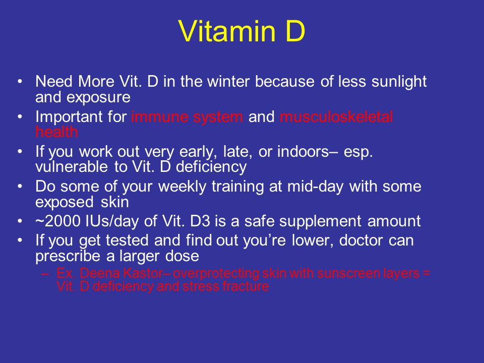Vitamin D Need More Vit. D in the winter because of less sunlight and exposure. Important for immune system and musculoskeletal health.