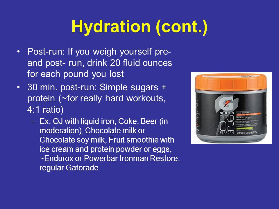 Hydration (cont.) Post-run: If you weigh yourself pre- and post- run, drink 20 fluid ounces for each pound you lost.
