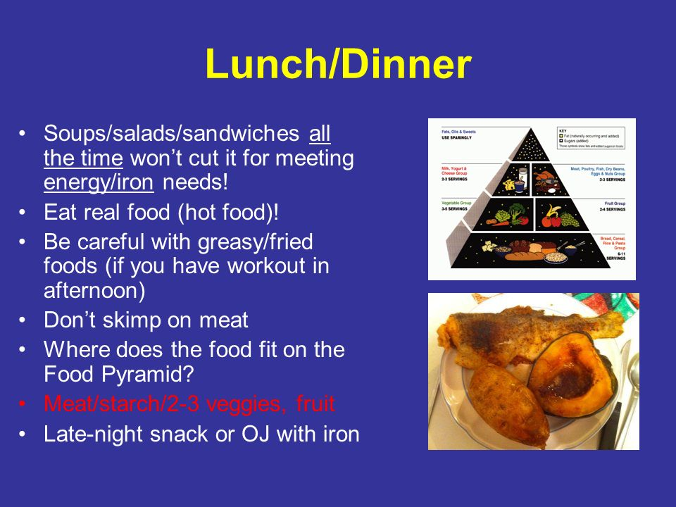 Lunch/Dinner Soups/salads/sandwiches all the time won't cut it for meeting energy/iron needs! Eat real food (hot food)!