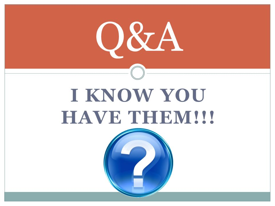 Q&A I know you have them!!!