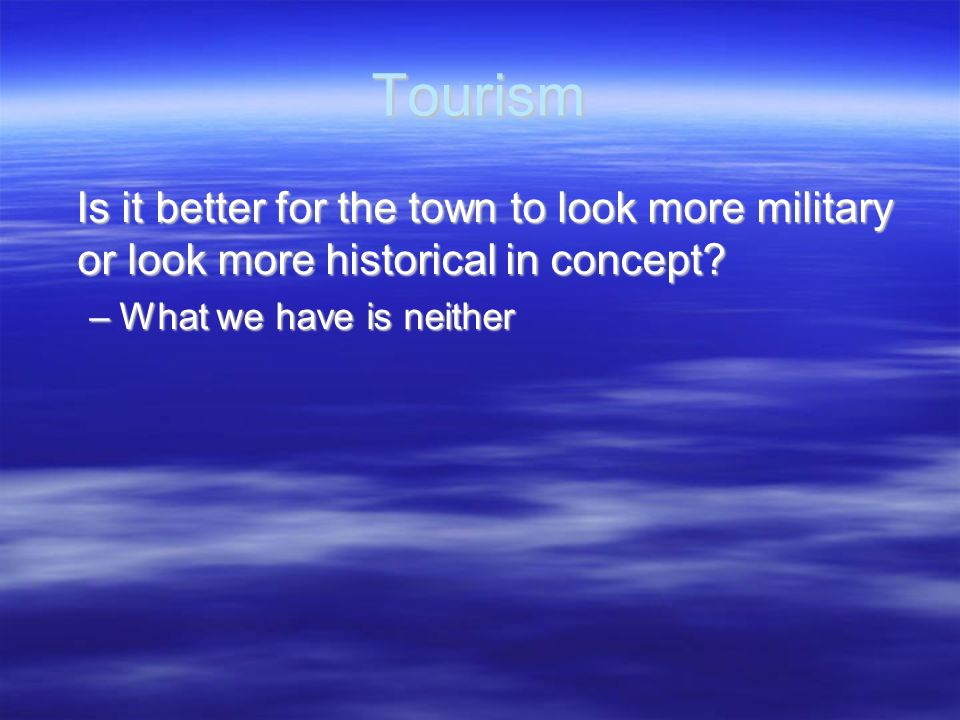 Tourism Is it better for the town to look more military or look more historical in concept.