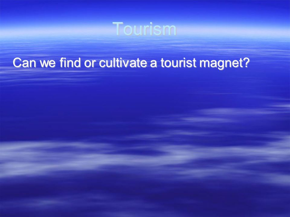 Tourism Can we find or cultivate a tourist magnet