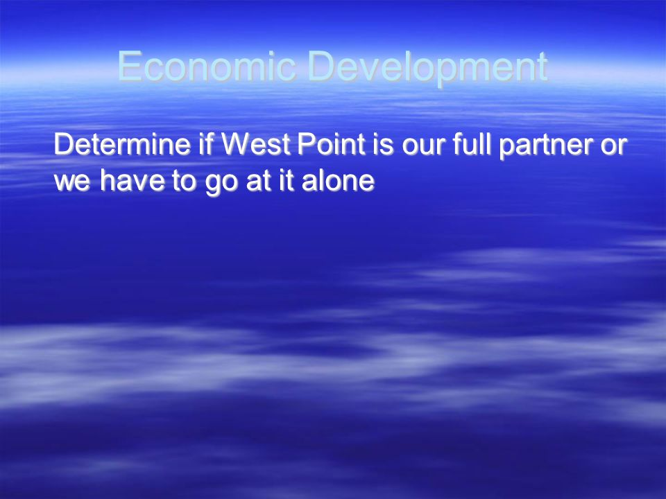 Economic Development Determine if West Point is our full partner or we have to go at it alone