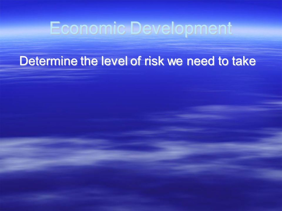 Economic Development Determine the level of risk we need to take