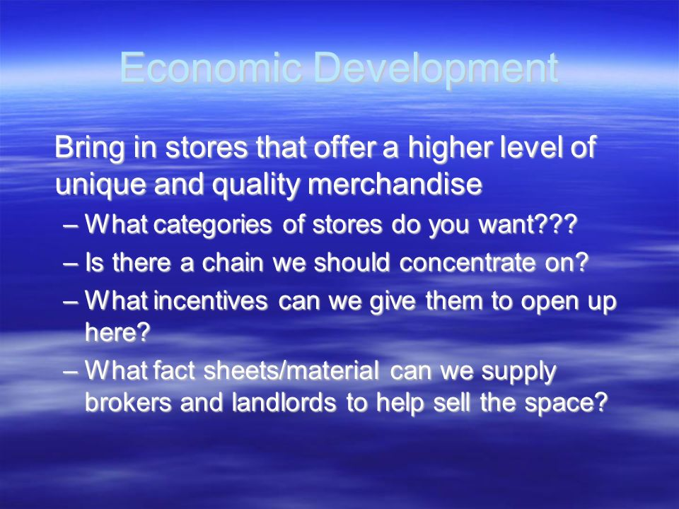 Economic Development Bring in stores that offer a higher level of unique and quality merchandise. What categories of stores do you want