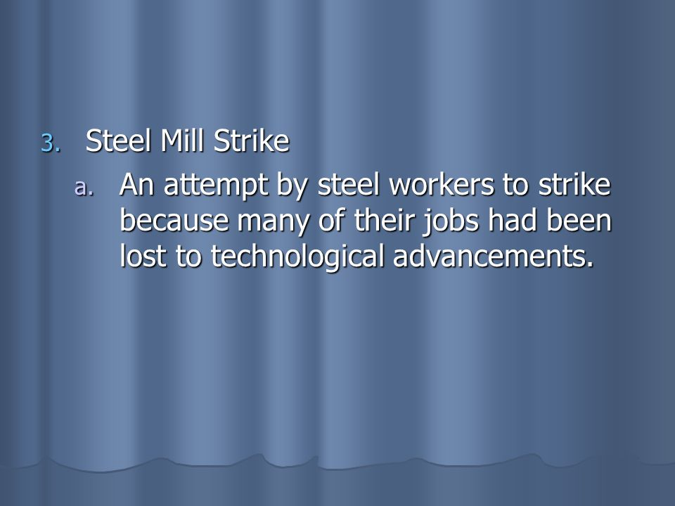Steel Mill Strike An attempt by steel workers to strike because many of their jobs had been lost to technological advancements.