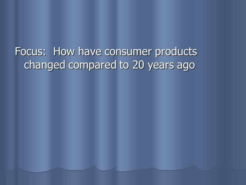 Focus: How have consumer products changed compared to 20 years ago