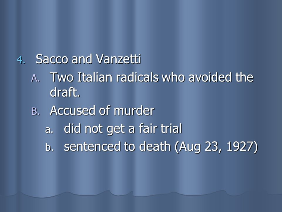 Sacco and Vanzetti Two Italian radicals who avoided the draft. Accused of murder. did not get a fair trial.