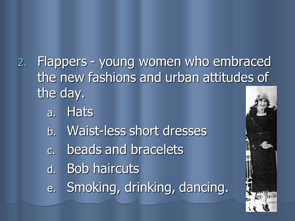 Flappers - young women who embraced the new fashions and urban attitudes of the day.