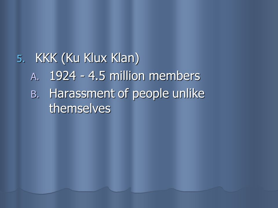 KKK (Ku Klux Klan) 1924 - 4.5 million members Harassment of people unlike themselves