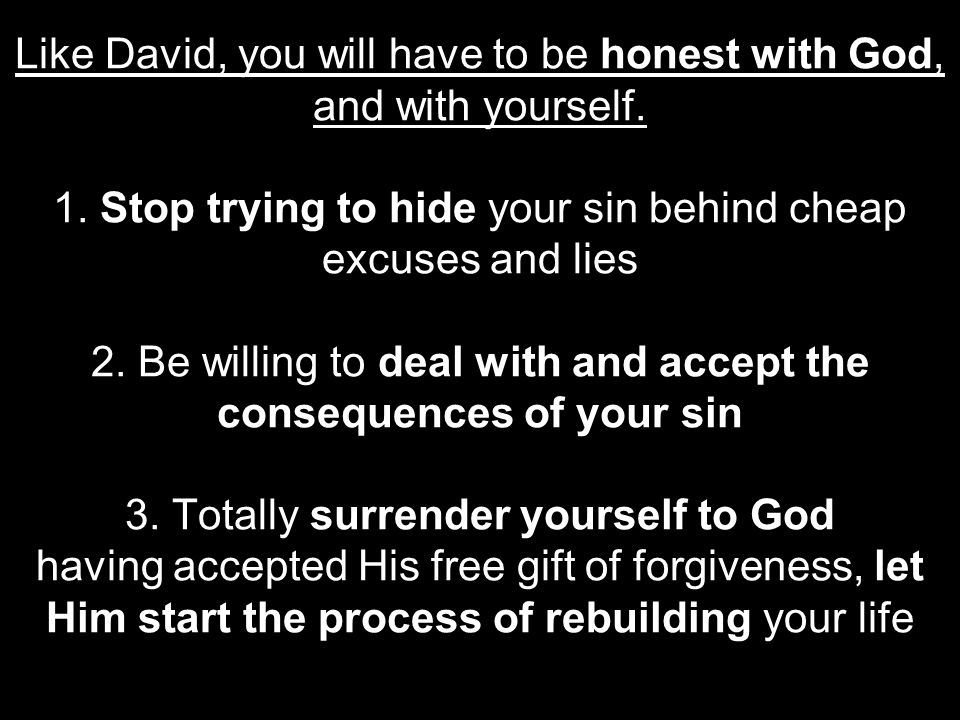 Like David, you will have to be honest with God, and with yourself. 1