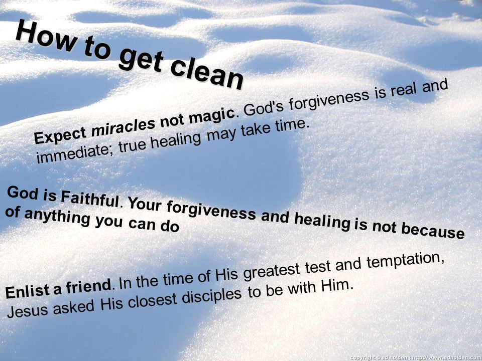 How to get clean Expect miracles not magic. God s forgiveness is real and immediate; true healing may take time.