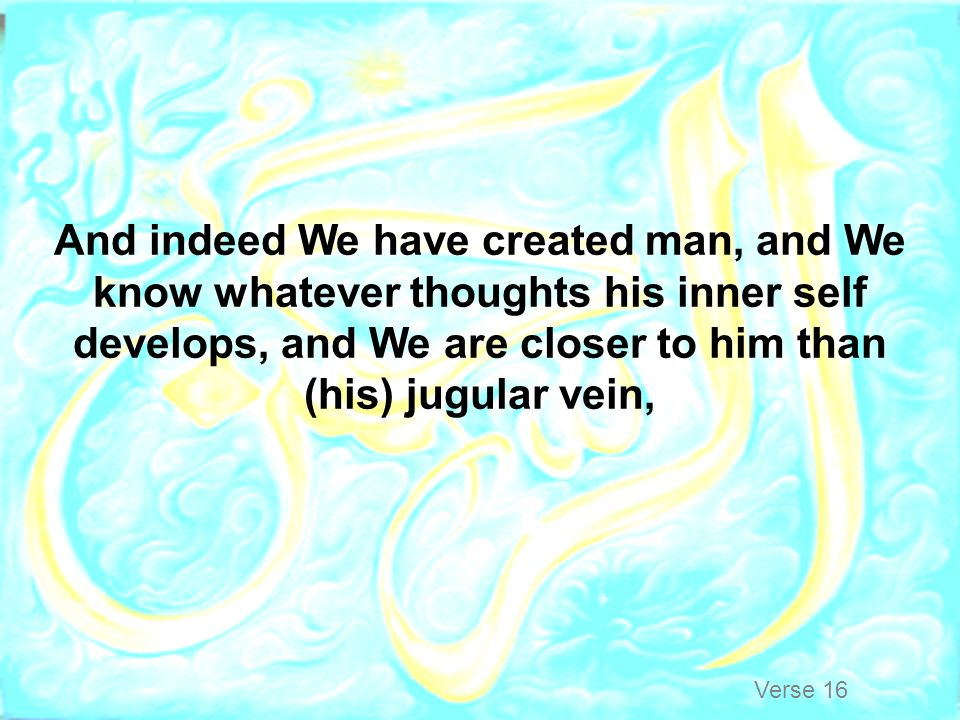 And indeed We have created man, and We know whatever thoughts his inner self develops, and We are closer to him than (his) jugular vein,