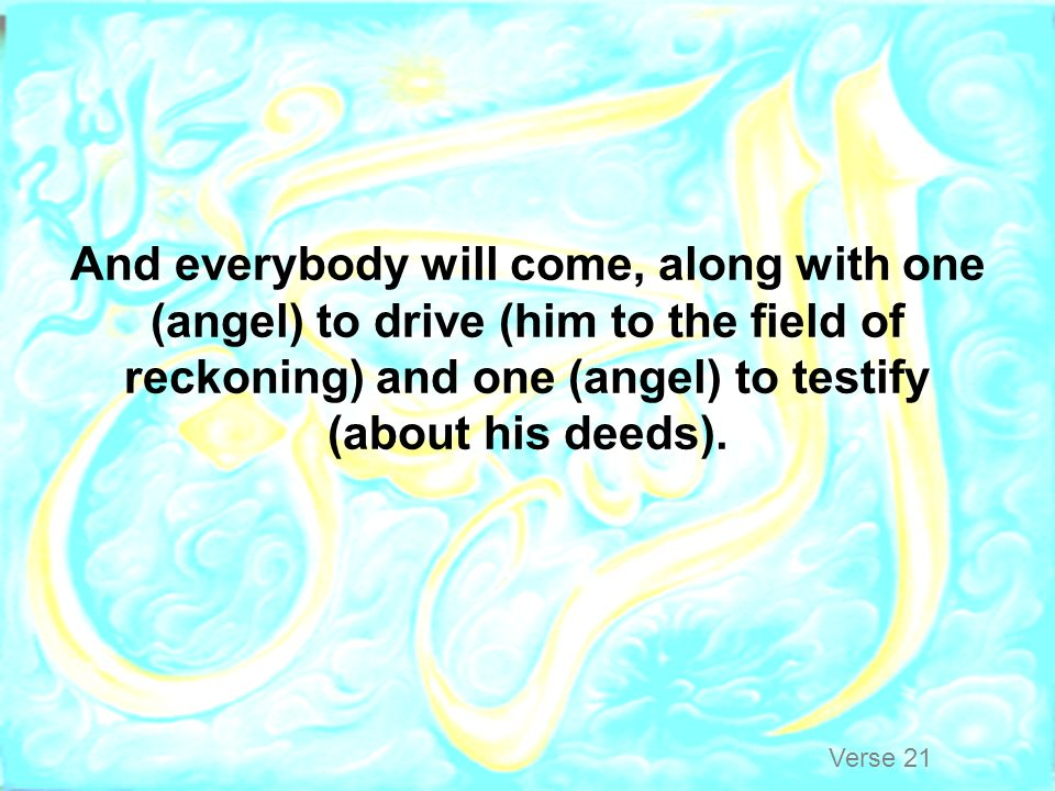 And everybody will come, along with one (angel) to drive (him to the field of reckoning) and one (angel) to testify (about his deeds).