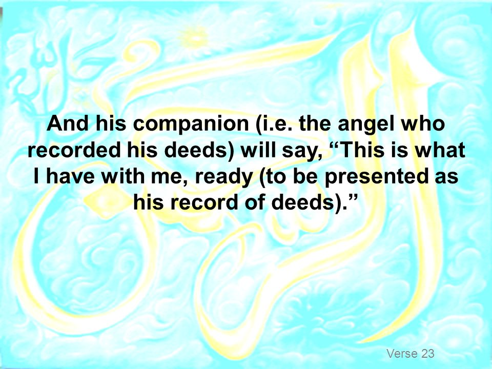 And his companion (i.e. the angel who recorded his deeds) will say, This is what I have with me, ready (to be presented as his record of deeds).
