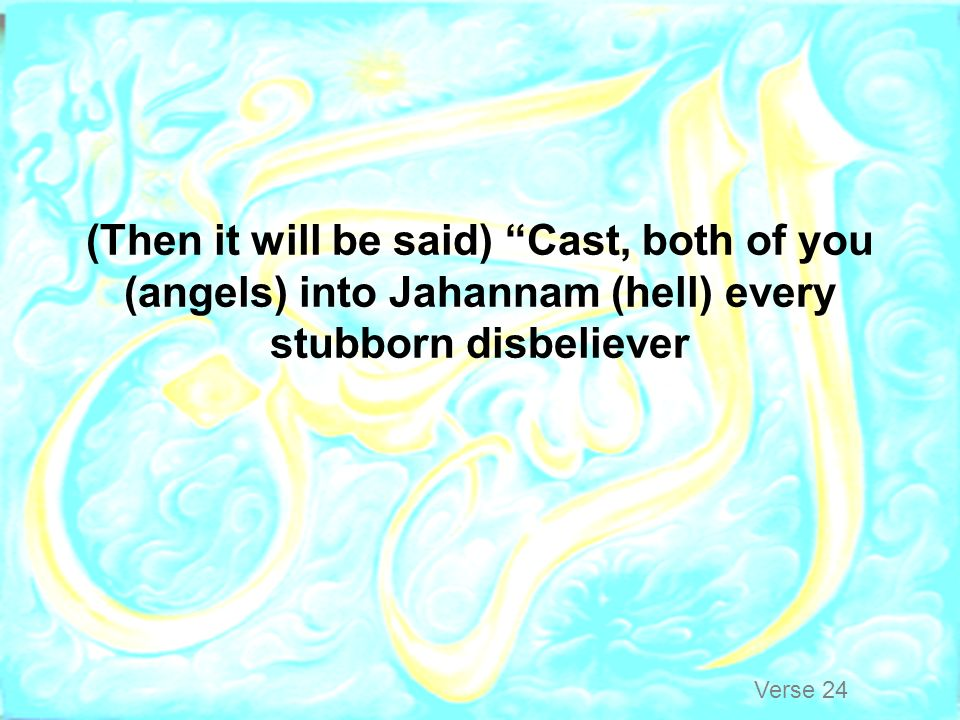 (Then it will be said) Cast, both of you (angels) into Jahannam (hell) every stubborn disbeliever