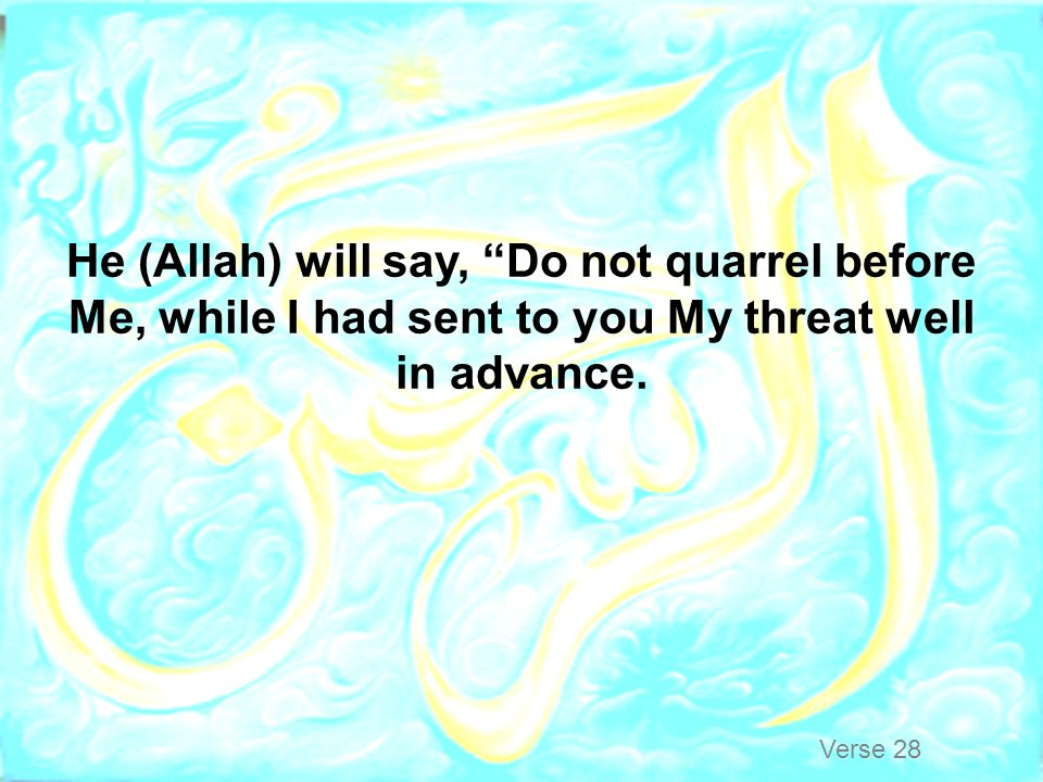 He (Allah) will say, Do not quarrel before Me, while I had sent to you My threat well in advance.