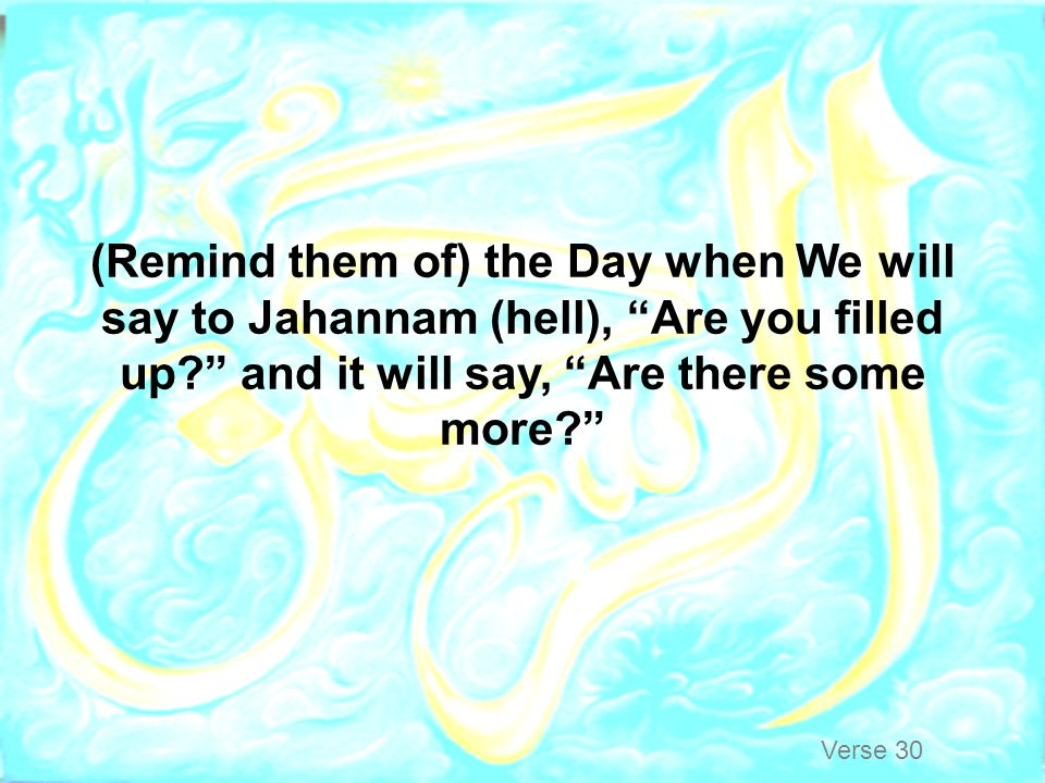 (Remind them of) the Day when We will say to Jahannam (hell), Are you filled up and it will say, Are there some more
