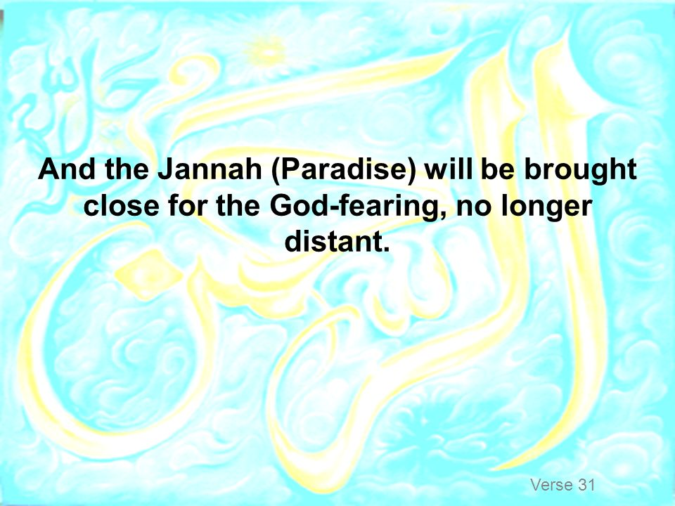 And the Jannah (Paradise) will be brought close for the God-fearing, no longer distant.