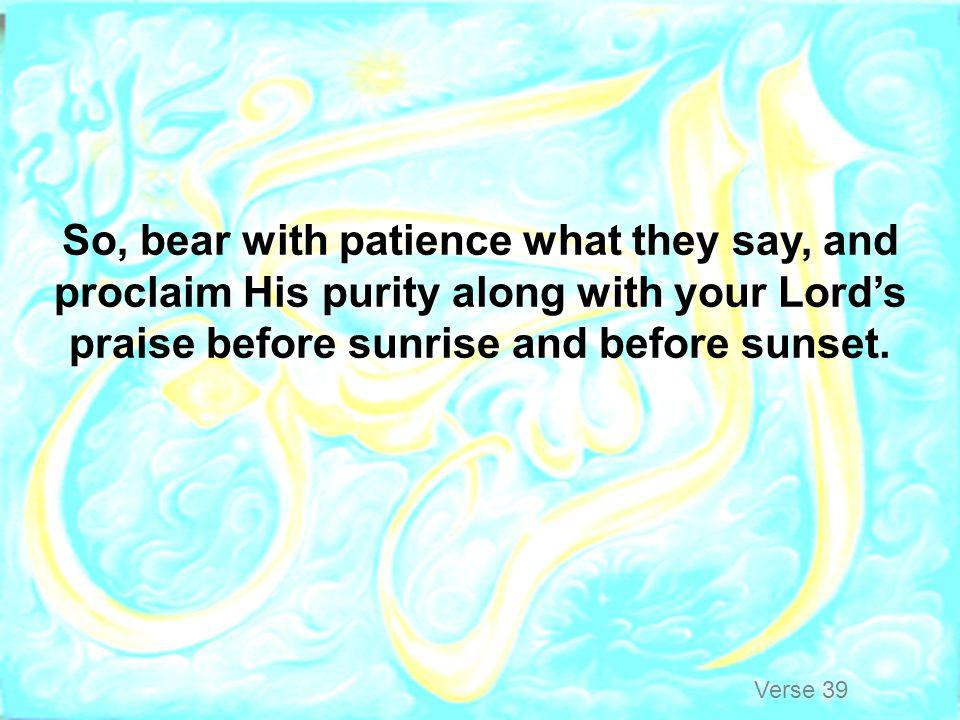 So, bear with patience what they say, and proclaim His purity along with your Lord's praise before sunrise and before sunset.