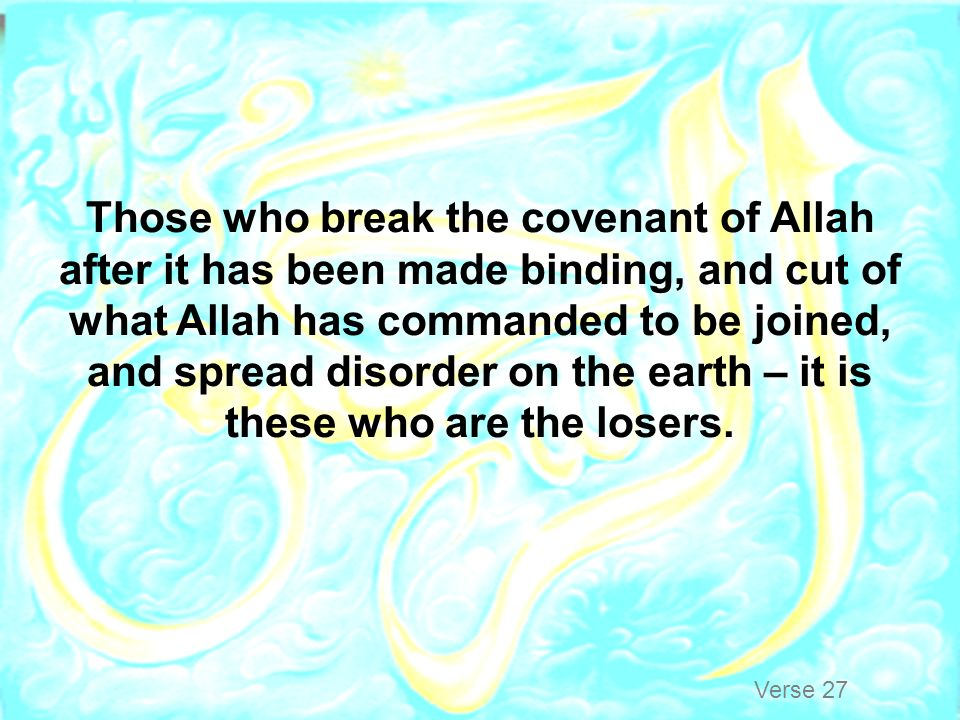 Those who break the covenant of Allah after it has been made binding, and cut of what Allah has commanded to be joined, and spread disorder on the earth – it is these who are the losers.