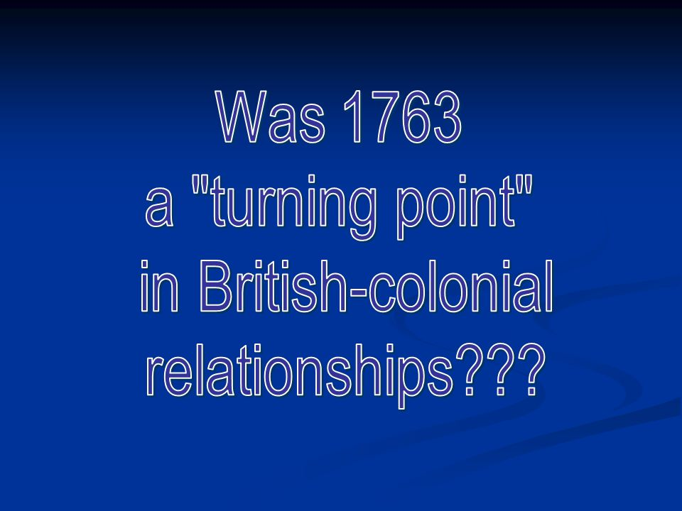 Was 1763 a turning point in British-colonial relationships