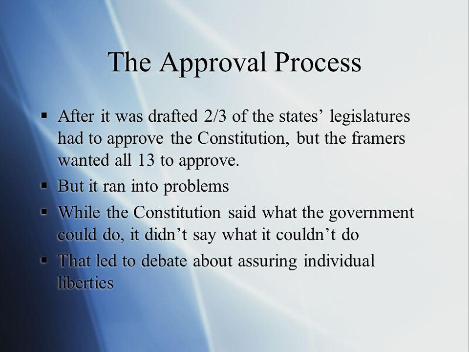The Approval Process After it was drafted 2/3 of the states' legislatures had to approve the Constitution, but the framers wanted all 13 to approve.