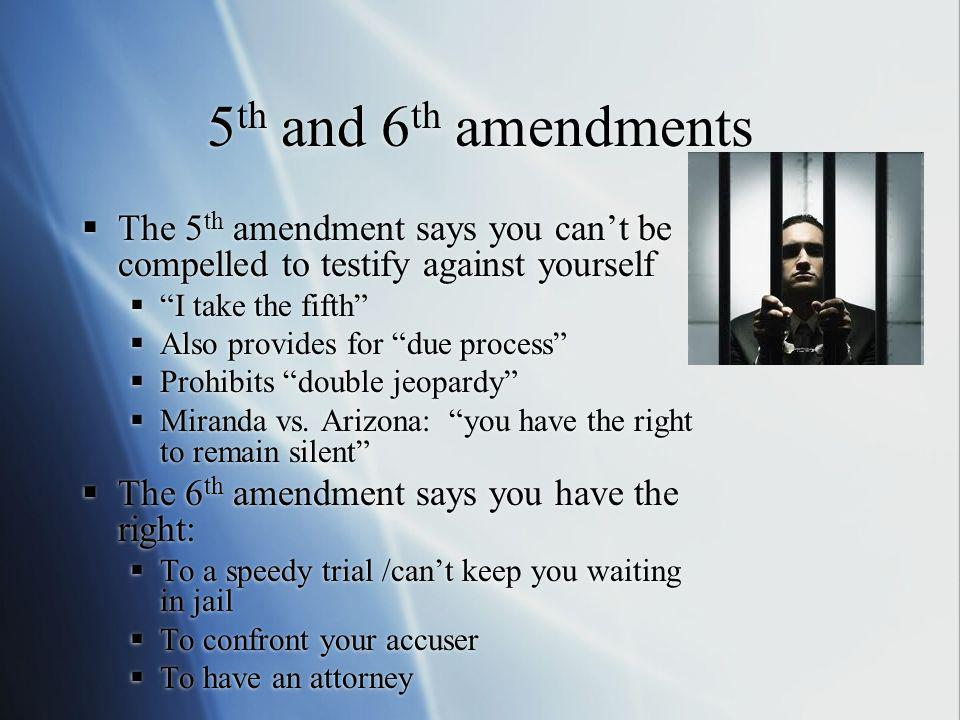 5th and 6th amendments The 5th amendment says you can't be compelled to testify against yourself. I take the fifth