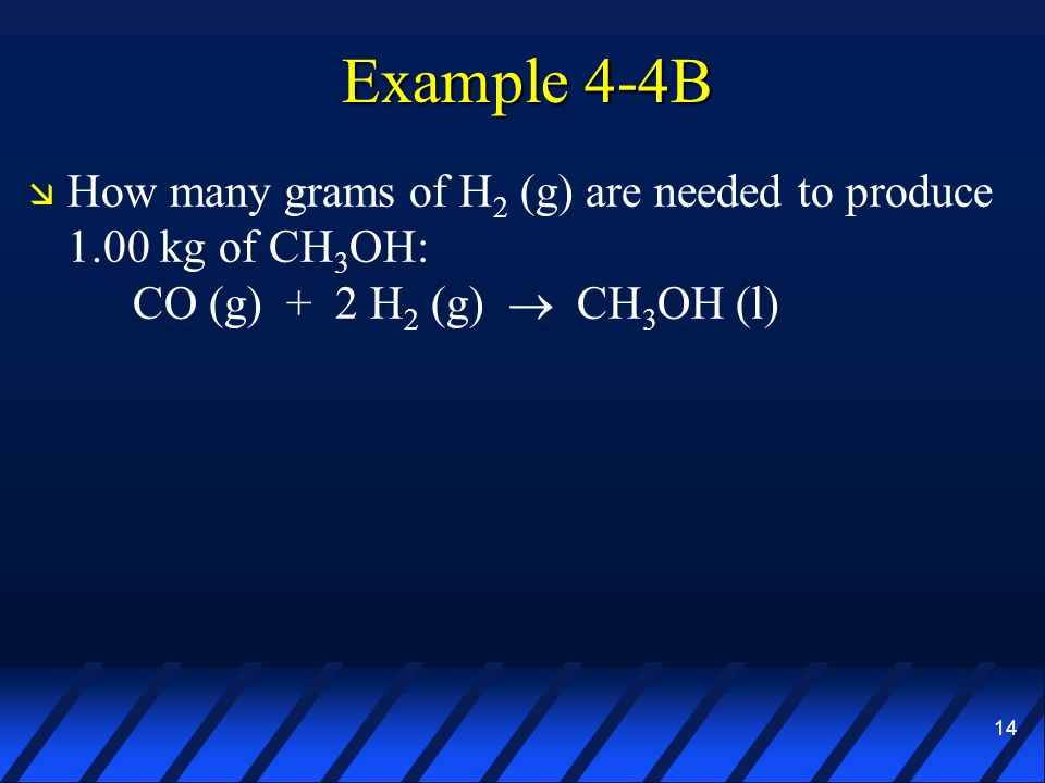 Example 4-4B How many grams of H2 (g) are needed to produce 1.00 kg of CH3OH: CO (g) + 2 H2 (g)  CH3OH (l)