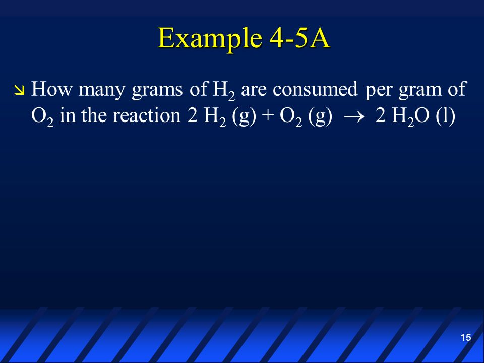 Example 4-5A How many grams of H2 are consumed per gram of O2 in the reaction 2 H2 (g) + O2 (g)  2 H2O (l)