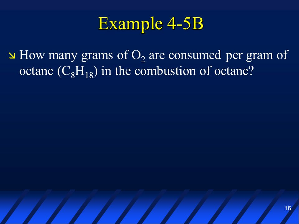 Example 4-5B How many grams of O2 are consumed per gram of octane (C8H18) in the combustion of octane
