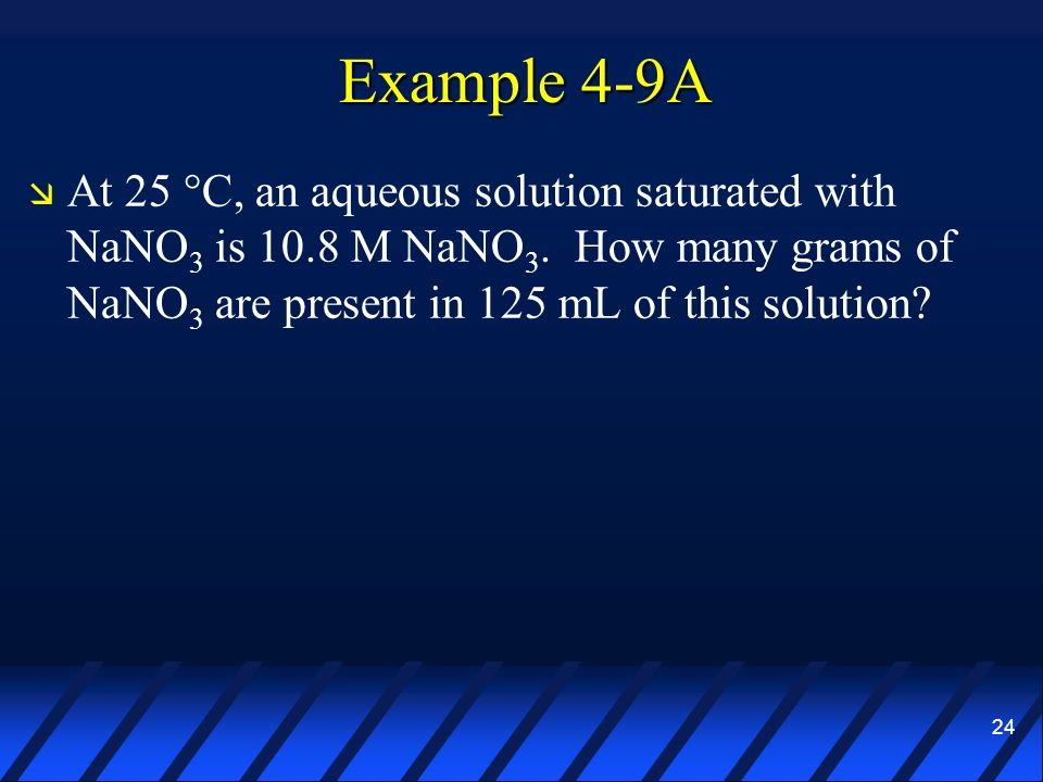 Example 4-9A At 25 °C, an aqueous solution saturated with NaNO3 is 10.8 M NaNO3.