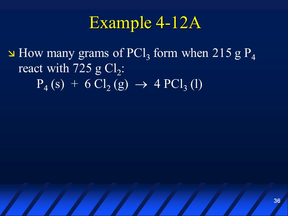 Example 4-12A How many grams of PCl3 form when 215 g P4 react with 725 g Cl2: P4 (s) + 6 Cl2 (g)  4 PCl3 (l)