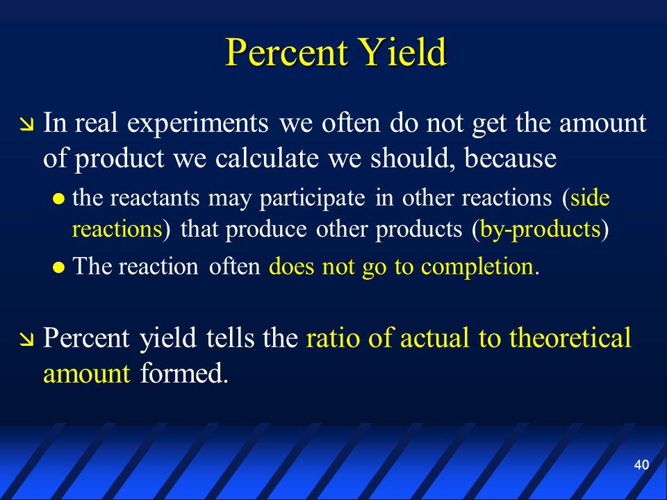 Percent Yield In real experiments we often do not get the amount of product we calculate we should, because.