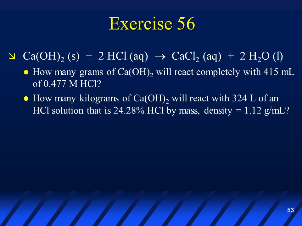 Exercise 56 Ca(OH)2 (s) + 2 HCl (aq)  CaCl2 (aq) + 2 H2O (l)