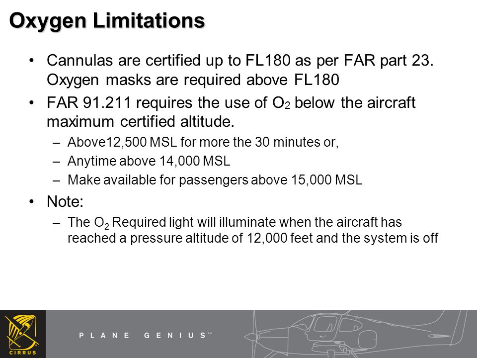Oxygen Limitations Cannulas are certified up to FL180 as per FAR part 23. Oxygen masks are required above FL180.