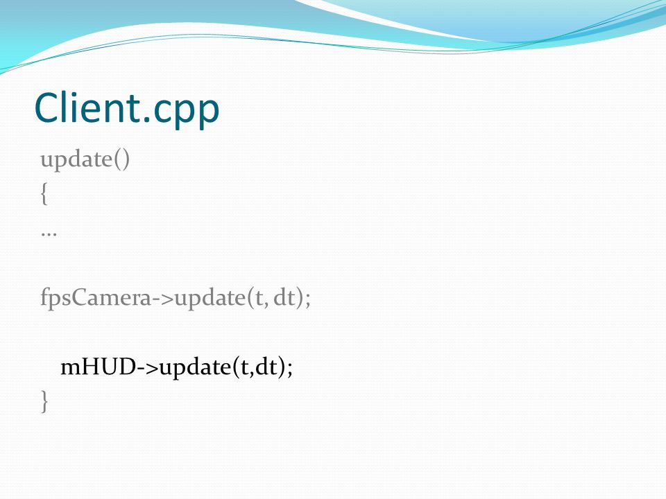 Client.cpp update() { … fpsCamera->update(t, dt); mHUD->update(t,dt); }