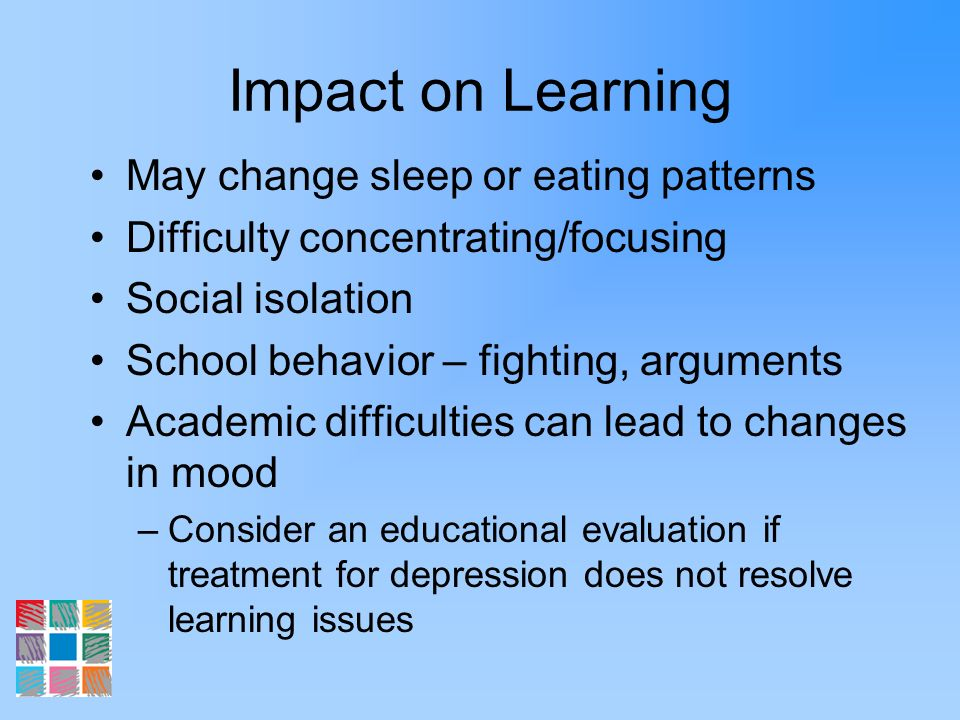 Impact on Learning May change sleep or eating patterns