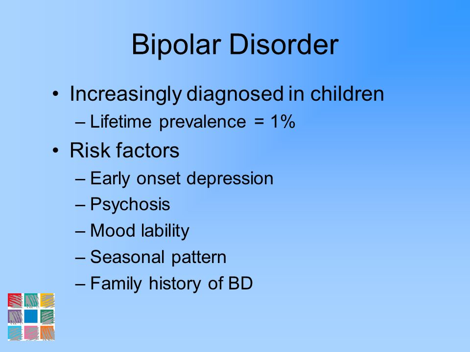 Bipolar Disorder Increasingly diagnosed in children Risk factors