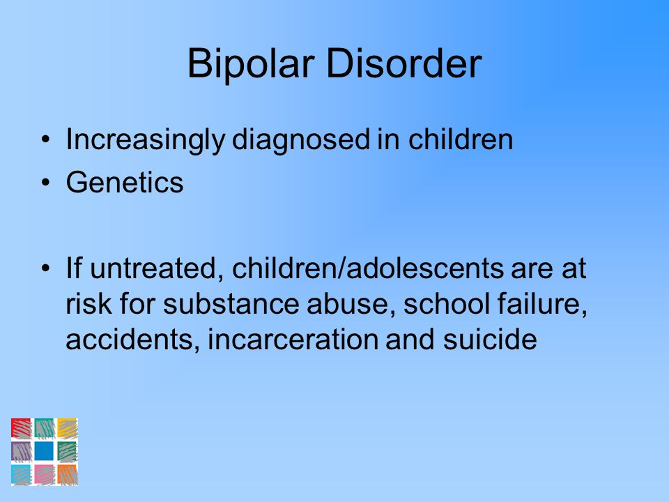 Bipolar Disorder Increasingly diagnosed in children Genetics