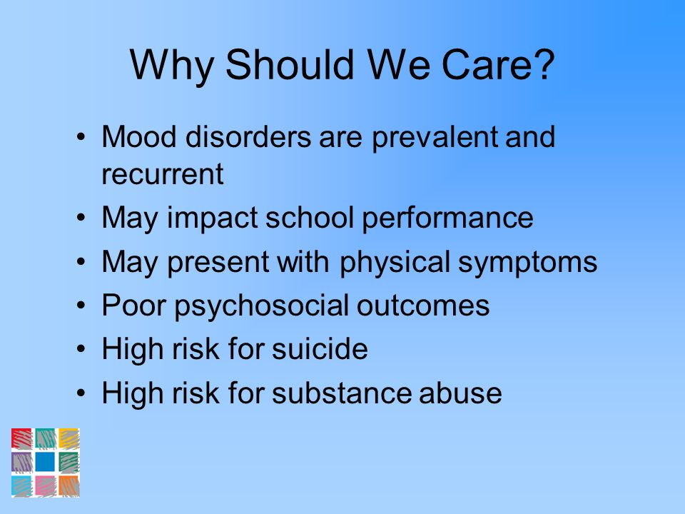 Why Should We Care Mood disorders are prevalent and recurrent