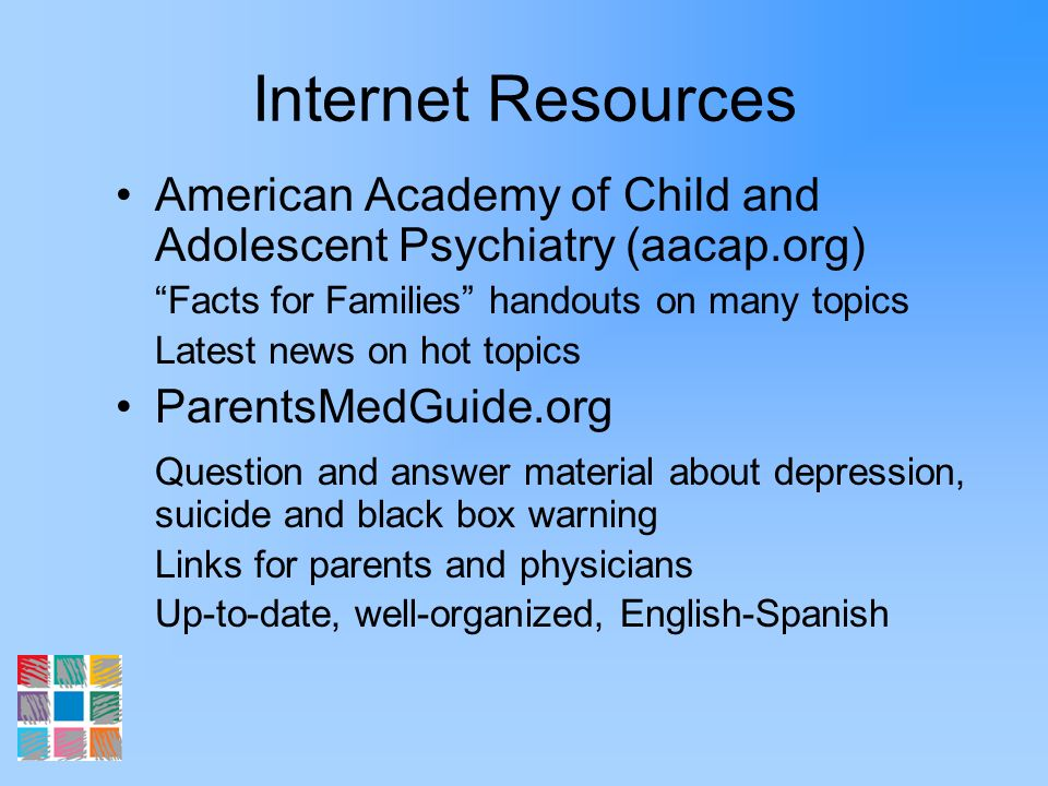 Internet Resources American Academy of Child and Adolescent Psychiatry (aacap.org) Facts for Families handouts on many topics.