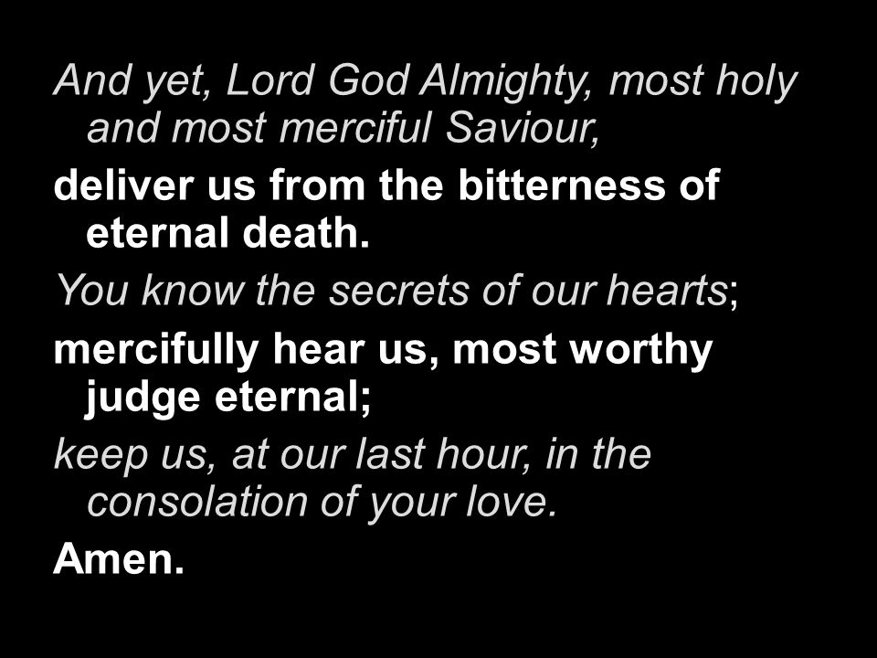 And yet, Lord God Almighty, most holy and most merciful Saviour,