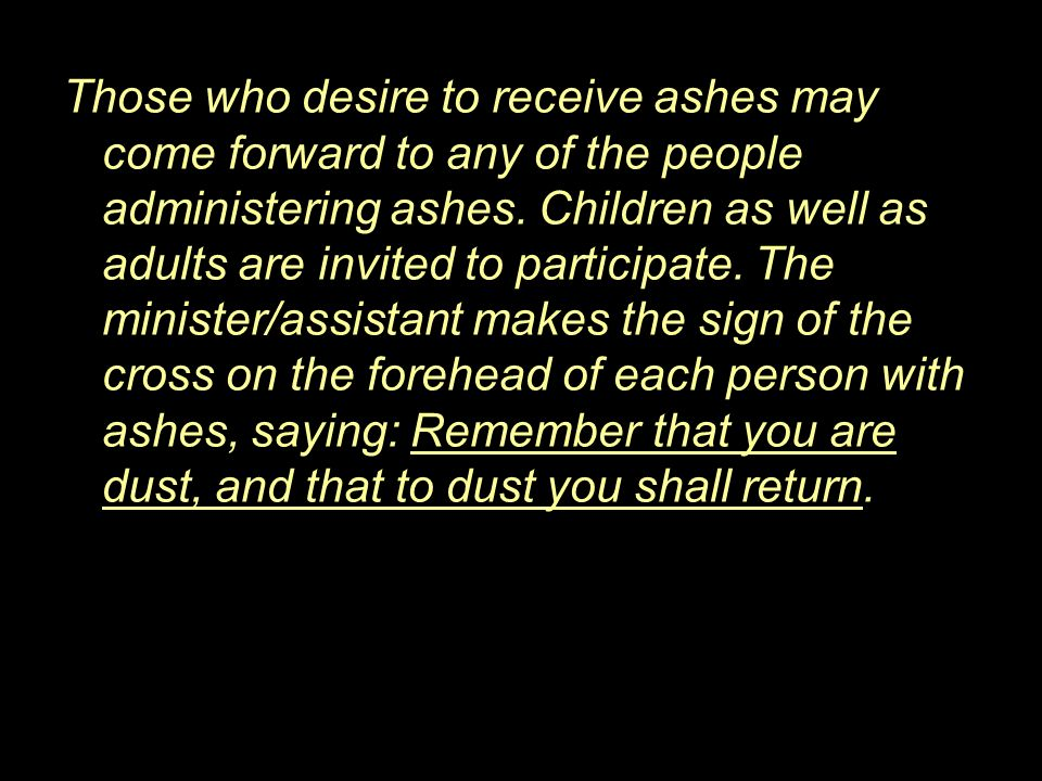 Those who desire to receive ashes may come forward to any of the people administering ashes.