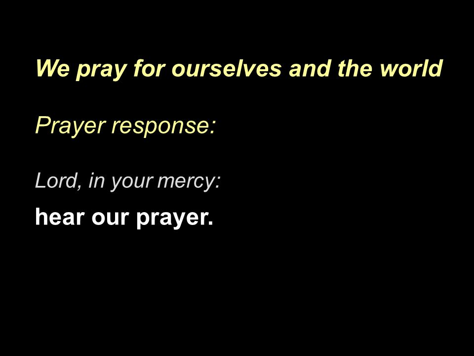 We pray for ourselves and the world Prayer response: