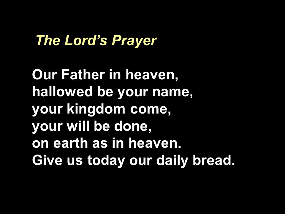 The Lord's Prayer Our Father in heaven, hallowed be your name, your kingdom come, your will be done,