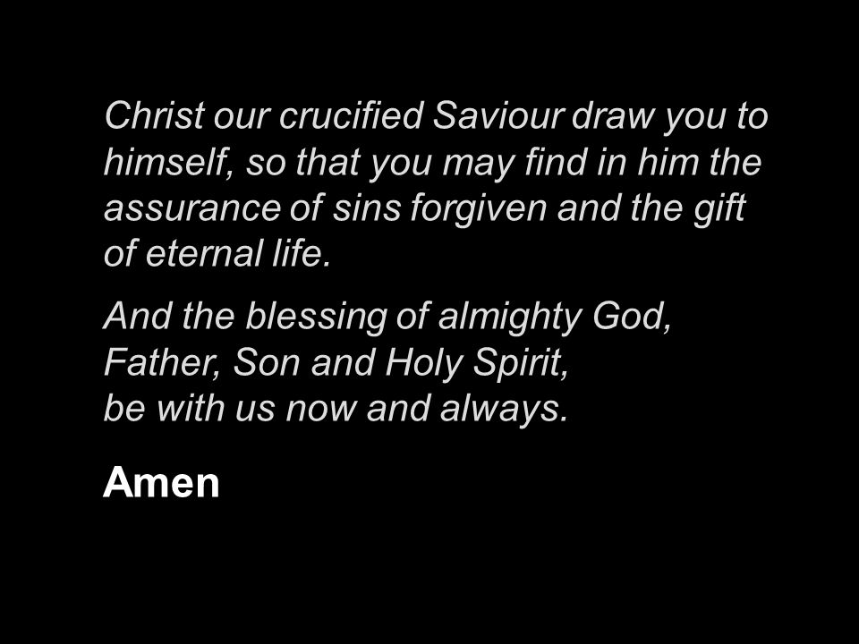 Christ our crucified Saviour draw you to himself, so that you may find in him the assurance of sins forgiven and the gift of eternal life.