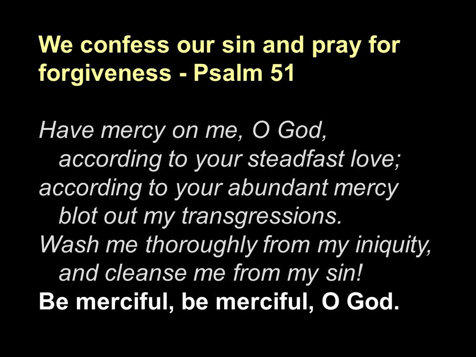 We confess our sin and pray for forgiveness - Psalm 51
