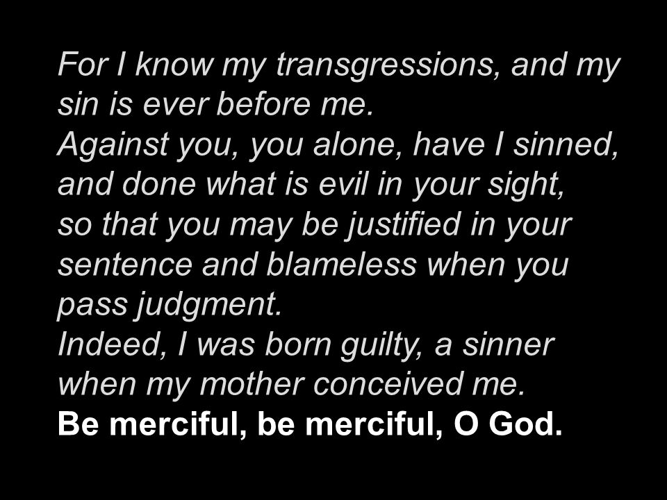 For I know my transgressions, and my sin is ever before me